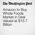 Amazon to Buy Whole Foods Market in Deal Valued at $13.7 Billion | Abha Bhattarai