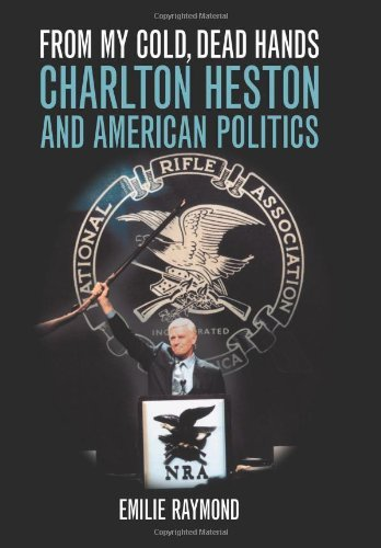 From My Cold, Dead Hands: Charlton Heston and American Politics by [Raymond, Emilie]
