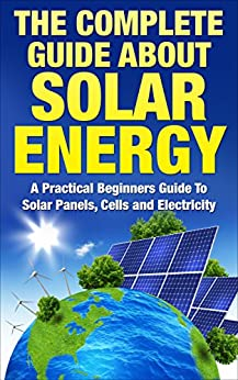 Solar Energy: The Complete Guide About Solar Energy - A Practical Beginners Guide To Solar Panels, Cells and Electricity (Alternative Energy, Sustainable Living, Green Living) by [Hobbs, Russel]