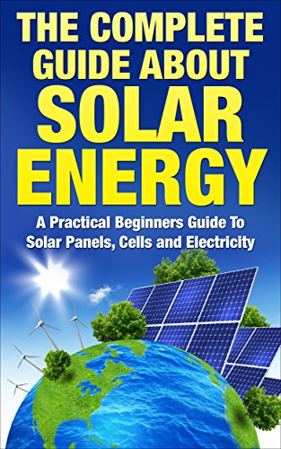 Solar Energy: The Complete Guide About Solar Energy - A Practical Beginners Guide To Solar Panels, Cells and Electricity (Alternative Energy, Sustainable Living, Green Living)