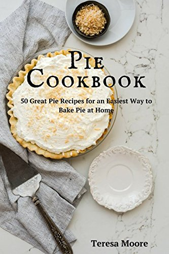 Pie Cookbook:   50 Great Pie Recipes for an Easiest Way to Bake Pie at Home (Healthy Food) by Teresa Moore