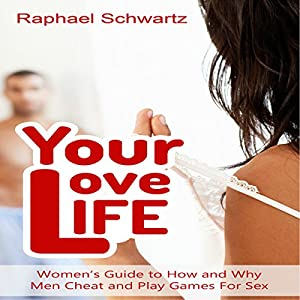 Your Love Life: Women's Guide to How and Why Men Cheat and Play Games For Sex Audiobook