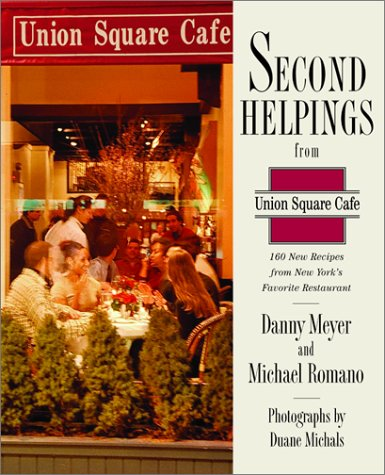 Second Helpings from Union Square Cafe: 140 New Recipes from New York's Acclaimed Restaurant by Danny Meyer, Michael Romano