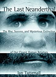The Last Neanderthal: The Rise, Success, and Mysterious Extinction of Our Closest Human Relatives