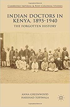 Indian Doctors in Kenya, 1895-1940: The Forgotten History (Cambridge Imperial and Post-Colonial Studies Series)