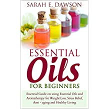 Essential Oils: Essential Guide on Using Essential Oils and Aromatherapy for Weight Loss, Stress Relief, Anti-aging and Healthy Living
