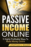 Passive Income Online: 5 Highly Profitable Ways To Make Money Online (The Only Sources You Will Ever Need)