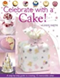 Celebrate with a Cake!: A Step-by-Step Guide to Creating 15 Memorable Cakes