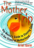 The Mother Trip: Hip Mama's Guide to Staying Sane in the Chaos of Motherhood