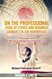 On the Professional Code of Ethics and Business Conduct in the Workplace: Professional Ethics:  100 Tips to Improve Your Professional Life (Business Professional) (Volume 1)