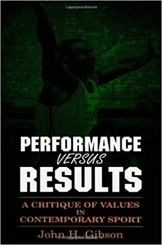 Performance versus Results: A Critique of Values in Contemporary Sport (SUNY series, The Philosophy of Education)
