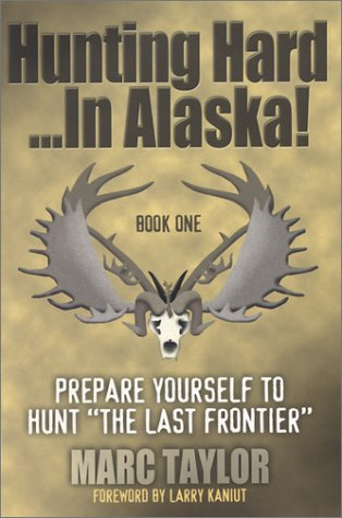 Hunting Hard...In Alaska!: Prepare Yourself To Hunt The Last Frontier (Best Hunting In Alaska)