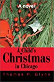 Child's Christmas in Chicago:A Novel, Thomas P. Glynn, 0595650430