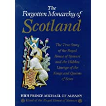 The Forgotten Monarchy of Scotland: The True Story of the Royal House of Stewart and the Hidden Lineage of the Kings and Queens of Scots