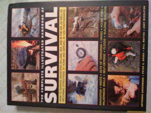 (The Complete Illustrated Handbook of Survival: How to Survive Disasters on Land, Sea, and in the Air, As Well As Becoming Streetwise At Home and Abroad, in 1400 Photographs)