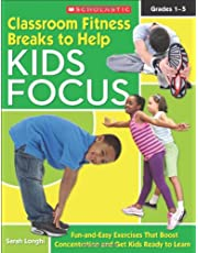 Classroom Fitness Breaks to Help Kids Focus: Fun-and-Easy Exercises for the Classroom That Boost Concentration and Get Kids Ready to Learn: Grades 1-5