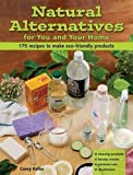Natural Alternatives for You and Your Home: 175 Recipes to Make Eco-Friendly Products
