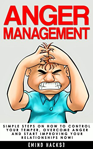 Anger Management: Simple Steps on How to Control Your Temper, Overcome Anger and Start Improving Your Relationships Now! (Anger Management, Anger, Mindfulness, ... Fear, Rage, Frus