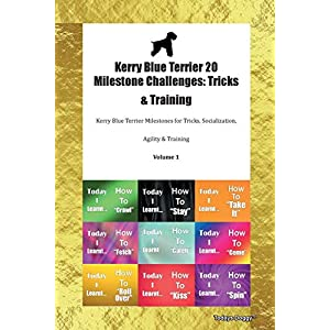 Kerry Blue Terrier 20 Milestone Challenges: Tricks & Training Kerry Blue Terrier Milestones for Tricks, Socialization, Agility & Training Volume 1 2