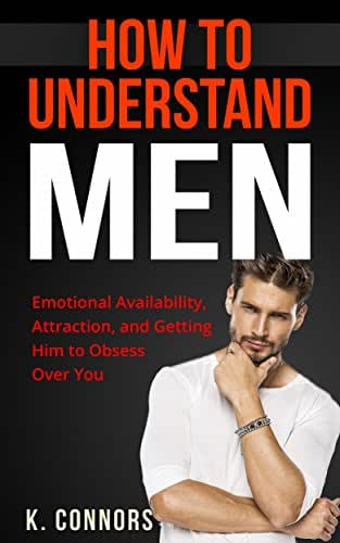 How to Understand Men: Emotional Availability, Attraction, and Getting Him to Obsess Over You