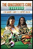 img - for The Grassroots Cure Cookbook: A Beginners Guide to Better Health (YOLO) (Volume 1) book / textbook / text book