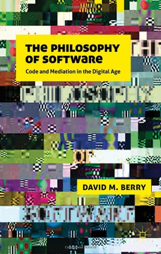 The Philosophy of Software: Code and Mediation in the Digital Age by David M. Berry, Palgrave Macmillan