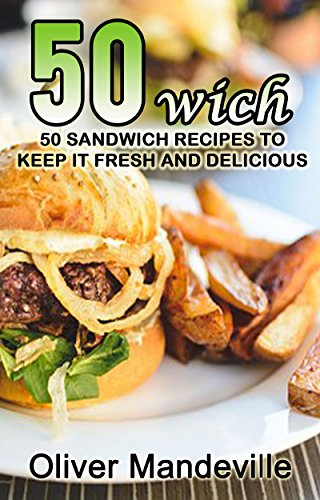 50 Wich: 50 Sandwich Recipe to Keep it Fresh and Delicious by Oliver Mandeville