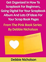 Get Organized In How To Scrapbook For Beginners, Going Digital For Your Scrapbook Album And Lots Of Ideas For Your Scrap Book Pages : From The Pink Book Series By Debbie Nicholson