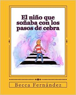 El nino que sonaba con los pasos de cebra (Spanish Edition): Mrs Becca Fernández, Loida Fernández, Darío Prieto: 9781523326242: Amazon.com: Books