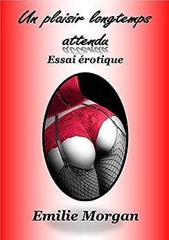 Un plaisir longtemps attendu: Essai érotique (French Edition) by [Morgan, Emilie]