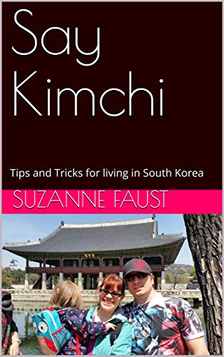 Say Kimchi: Tips and Tricks for living in South Korea by [Faust, Suzanne]