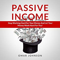Passive Income: Stop Working Hard For Your Money And Let Your Money Work Hard For You!