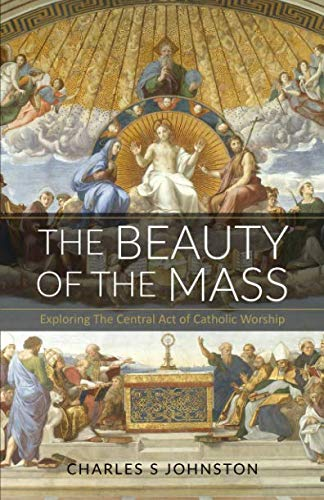 The Beauty Of The Mass: Exploring The Central Act Of Catholic Worship ()