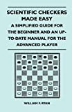 Scientific Checkers Made Easy - a Simplified Guide for the Beginner and an up-To-Date Manual for the Advanced Player, William F. Ryan, 1446520455