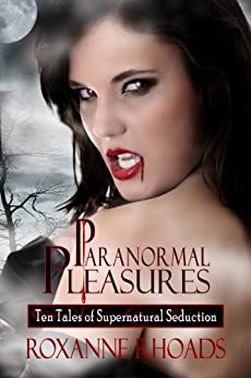 Paranormal Pleasures: Ten Tales of Supernatural Seduction by [Rhoads, Roxanne]