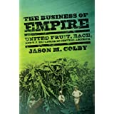 The Business of Empire: United Fruit, Race, and U.S. Expansion in Central America (The United States in the World)