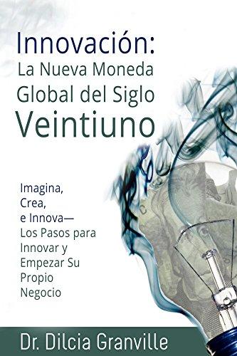 Spanish Translation Innovación: La Nueva Moneda Global del Siglo 21: Inventar, Imagina, Crea, e Innova, Los Pasos para innovar y empezar su propio negocio (Spanish Edition)