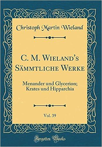 Christoph Martin Wieland - C. M. Wieland's Sämmtliche Werke, Vol. 39: Menander Und Glycerion; Krates Und Hipparchia