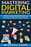Mastering Digital Marketing: Maximizing Your Marketing Strategy to Reach Ideal Clients