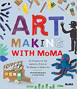 Art Making with MoMA : 20 Activities for Kids Inspired by Artists at The Museum of Modern Art