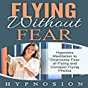 Flying Without Fear: Hypnosis Meditation to Overcome Fear of Flying and Conquer Flying Phobia Speech by  Hypno Sion Narrated by  Hypno Sion