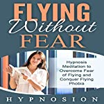 Flying Without Fear: Hypnosis Meditation to Overcome Fear of Flying and Conquer Flying Phobia | Hypno Sion