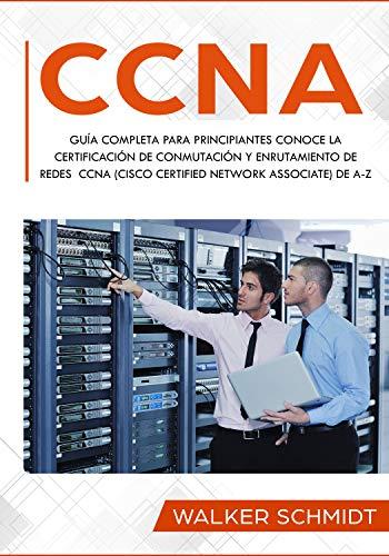 CCNA: Guía Completa para Principiantes Conoce la Certificación de Conmutación y Enrutamiento de Redes CCNA (Cisco Certified Network Associate) De A-Z (Libro En Español / CCNA Spanish Book Version) por Walker Schmidt
