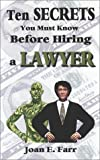 Ten Secrets You Must Know Before Hiring a Lawyer, Joan E. Farr, 0974461806