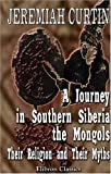 A Journey in Southern Siberia : The Mongols, Their Religion and Their Myths, Curtin, Jeremiah, 1402166346