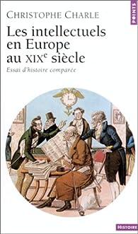 Les Intellectuels en Europe au XIXe siècle : Essai d'histoire comparée par Christophe Charle