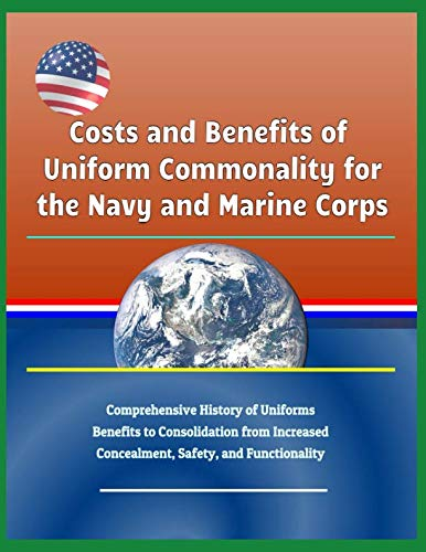Costs and Benefits of Uniform Commonality for the Navy and Marine Corps - Comprehensive History of Uniforms, Benefits to Consolidation from Increased Concealment, Safety, and Functionality
