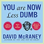 You Are Now Less Dumb: How to Conquer Mob Mentality, How to Buy Happiness, and All the Other Ways to Outsmart Yourself | David McRaney