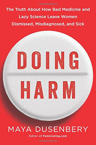 Doing Harm: The Truth About How Bad Medicine and Lazy Science Leave Women Dismissed, Misdiagnosed, and Sick cover