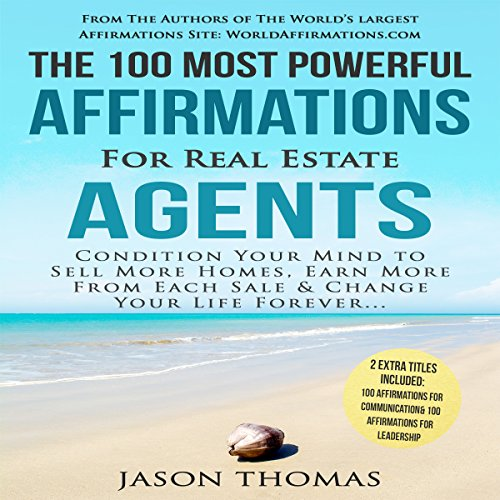 The 100 Most Powerful Affirmations for Real Estate Agents: Condition Your Mind to Sell More Homes & Earn More